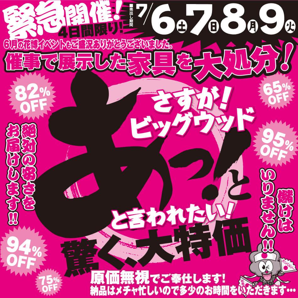 7月6日(金)~9日(火)は、6月の花博イベントで展示した家具を各店舗で大処分! あっ!と驚く大特価!原価無視でご奉仕いたします!
